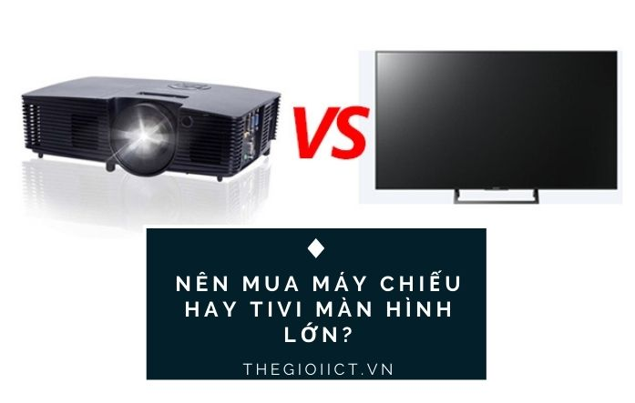 Nên mua máy chiếu hay tivi màn hình lớn?